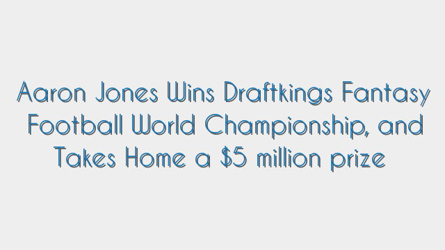 Aaron Jones Wins Draftkings Fantasy Football World Championship, and Takes Home a $5 million prize