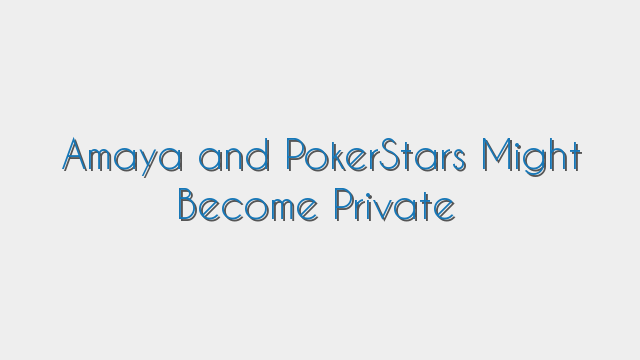 Amaya and PokerStars Might Become Private