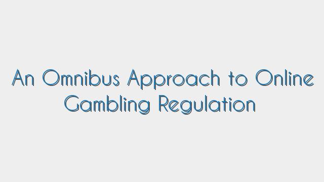 An Omnibus Approach to Online Gambling Regulation