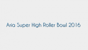 Aria Super High Roller Bowl 2016