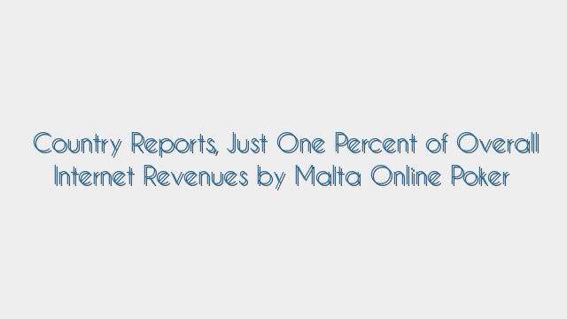 Country Reports, Just One Percent of Overall Internet Revenues by Malta Online Poker