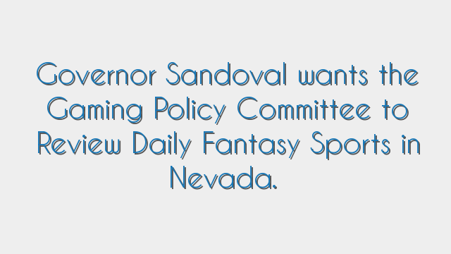Governor Sandoval wants the Gaming Policy Committee to Review Daily Fantasy Sports in Nevada.