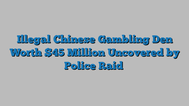 Illegal Chinese Gambling Den Worth $45 Million Uncovered by Police Raid