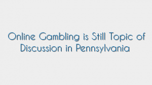 Online Gambling is Still Topic of Discussion in Pennsylvania