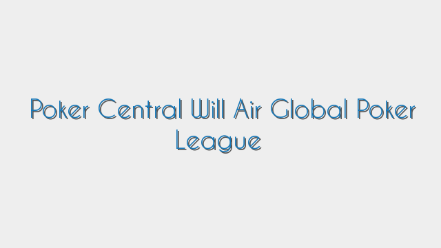 Poker Central Will Air Global Poker League