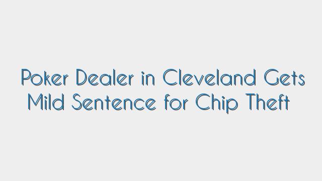 Poker Dealer in Cleveland Gets Mild Sentence for Chip Theft