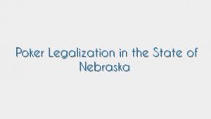 Poker Legalization in the State of Nebraska