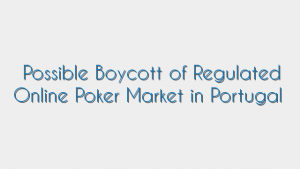 Possible Boycott of Regulated Online Poker Market in Portugal