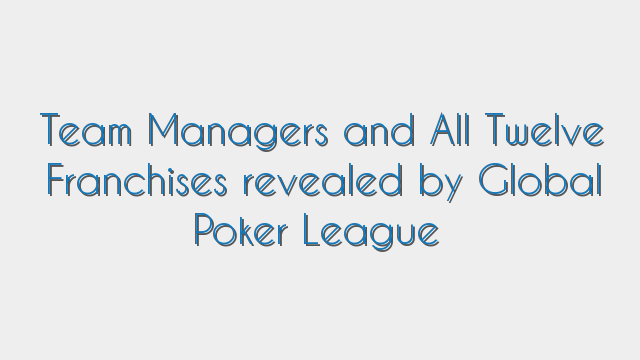 Team Managers and All Twelve Franchises revealed by Global Poker League
