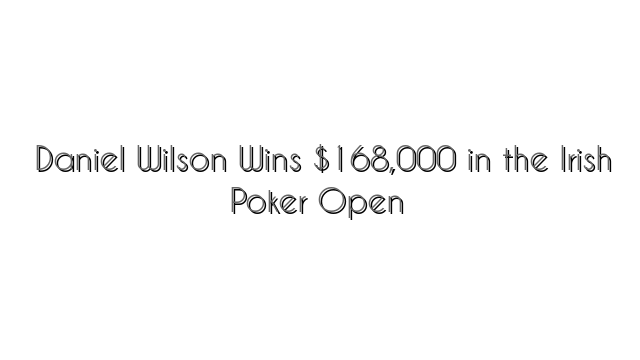 Daniel Wilson Wins $168,000 in the Irish Poker Open