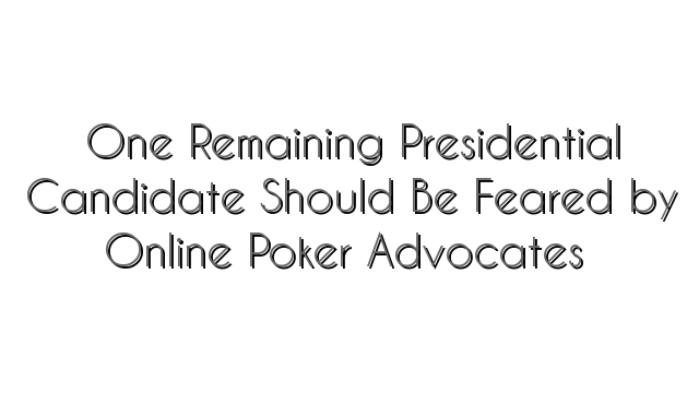 One Remaining Presidential Candidate Should Be Feared by Online Poker Advocates