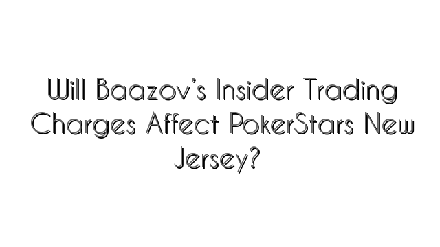Will Baazov's Insider Trading Charges Affect PokerStars New Jersey?