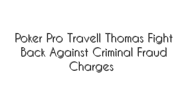 Poker Pro Travell Thomas Fight Back Against Criminal Fraud Charges