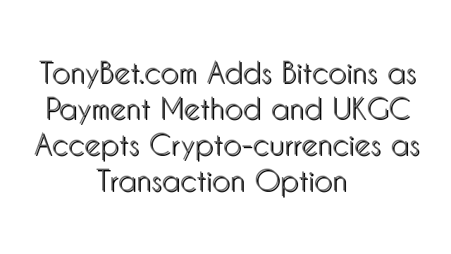 TonyBet.com Adds Bitcoins as Payment Method and UKGC Accepts Crypto-currencies as Transaction Option