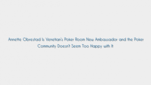 Annette Obrestad Is Venetian's Poker Room New Ambassador and the Poker Community Doesn't Seem Too Happy with It