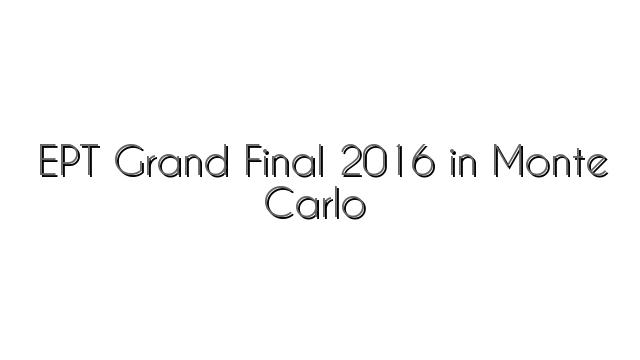EPT Grand Final 2016 in Monte Carlo