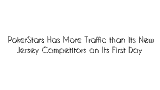 PokerStars Has More Traffic than Its New Jersey Competitors on Its First Day