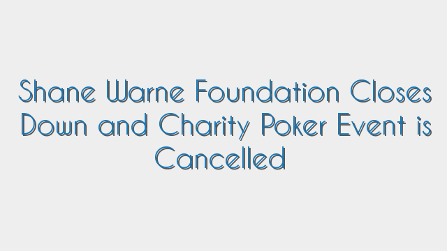 Shane Warne Foundation Closes Down and Charity Poker Event is Cancelled