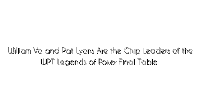 William Vo and Pat Lyons Are the Chip Leaders of the WPT Legends of Poker Final Table