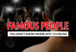 Famous People That You Didn't Know Are into Gambling